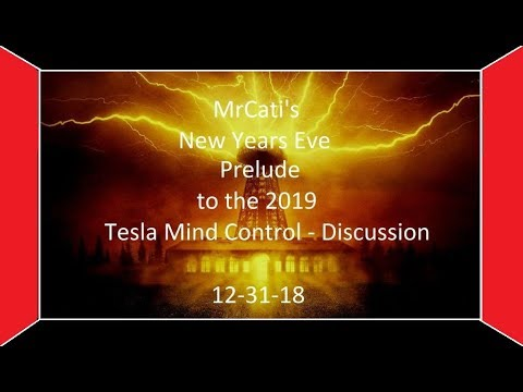 MrCati's New Years Eve Prelude to the 2019 Tesla Mind Control – Discussion
